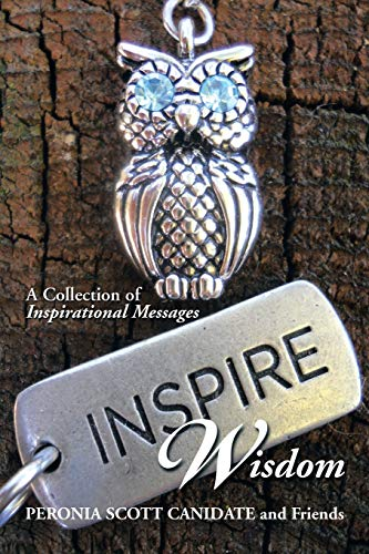 Inspire Wisdom : A Collection of Inspirational Messages: Friends; Peronia Scott Canidate