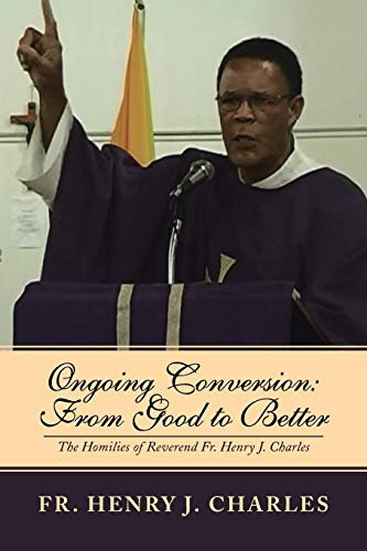 Ongoing Conversion: From Good to Better: The Homilies of Reverend Fr. Henry J. Charles: Charles, Fr...