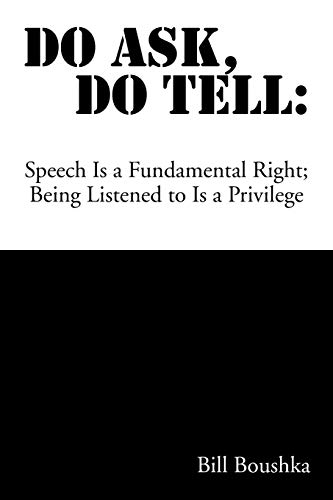 Do Ask Do Tell: Speech Is a Fundamental Right Being Listened to Is a Privilege: Bill Boushka
