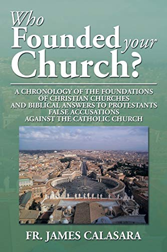9781493165889: Who Founded Your Church?: A Chronology Of The Foundations Of Christian Churches And Biblical Answers To Protestants False Accusations Against The Catholic Church