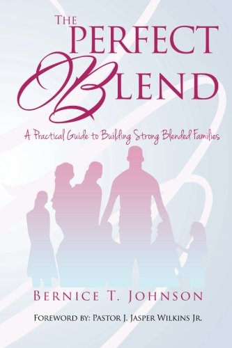 THE PERFECT BLEND: A PRACTICAL GUIDE TO BUILDING STRONG BLENDED FAMILIES: Bernice T. Johnson
