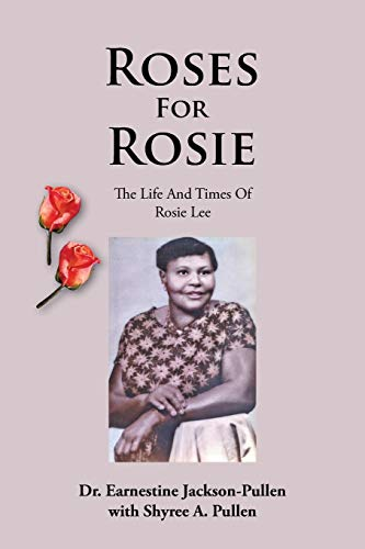 Roses for Rosie: The Life and Times of Rosie Lee: Dr. Earnestine Jackson-Pullen