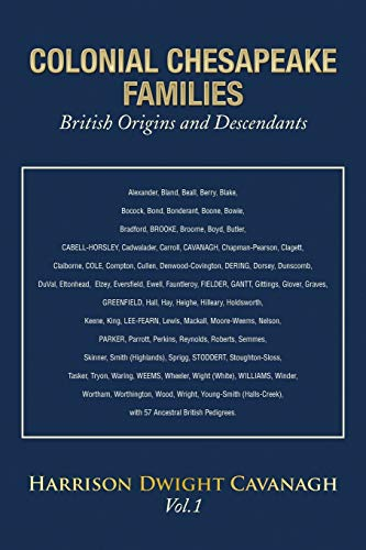 COLONIAL CHESAPEAKE FAMILIES British Origins and Descendants: Vol.1: Cavanagh, Harrison Dwight
