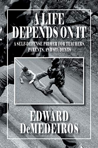 A Life Depends On It: A Self-defense Primer for Teachers, Parents, and Students: DeMedeiros, Edward