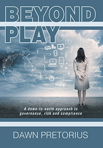Beyond Play: A Down-To-Earth Approach to Governance, Risk and Compliance: Pretorius, Dawn