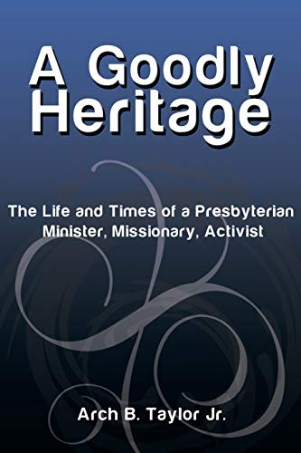A Goodly Heritage: The Life and Times of a Presbyterian Minister, Missionary, Activist: Taylor Jr.,...