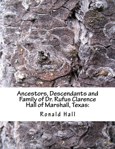 9781493500390: Ancestors, Descendants and Family of Dr. Rufus Clarence Hall of Marshall, Texas:: Beginning with Charles Merryman Hall ( c. 1748 - 1826) and a study ... William & Nancy (Hall Family) (Volume 2)