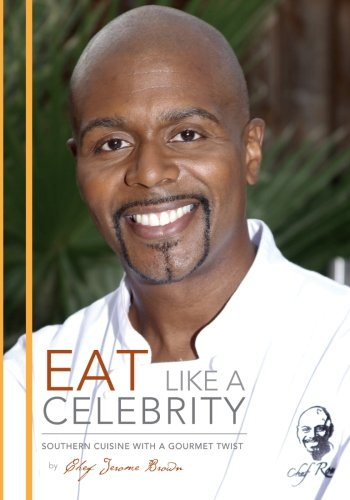 Eat Like A Celebrity: Southern Cuisine with a Gourmet Twist: Brown, Chef Jerome