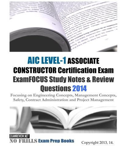 9781493522729: AIC LEVEL-1 ASSOCIATE CONSTRUCTOR Certification Exam ExamFOCUS Study Notes & Review Questions 2014: Focusing on Engineering Concepts, Management ... Administration and Project Management