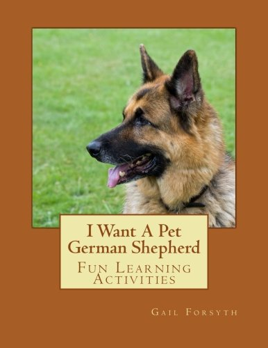 I Want A Pet German Shepherd: Fun Learning Activities: Forsyth, Gail