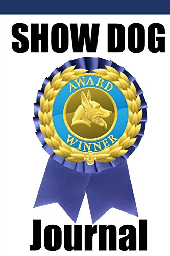 Show Dog Journal: A show dog journal for you to record your dog's show life as it happens!: ...