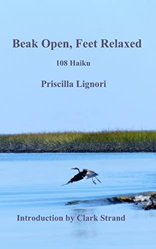 Beak Open, Feet Relaxed: 108 Haiku: Lignori, Priscilla A