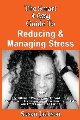 The Smart & Easy Guide To Reducing & Managing Stress: The Ultimate Worry, Anxiety And ...