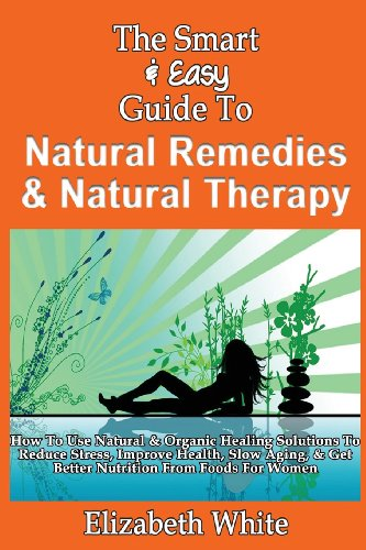 9781493558438: The Smart & Easy Guide To Natural Remedies & Natural Therapy: How To Use Natural & Organic Healing Solutions To Reduce Stress, Improve Health, Slow Aging, & Get Better Nutrition From Foods For Women