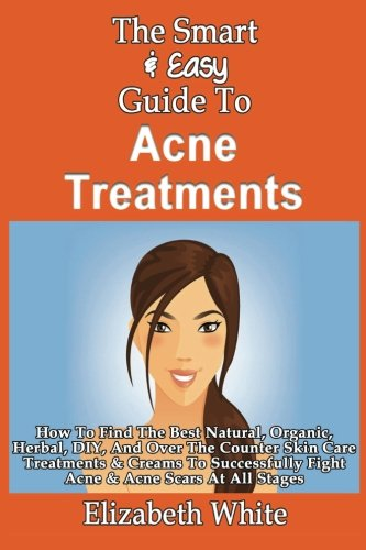 9781493558483: The Smart & Easy Guide To Acne Treatments: How To Find The Best Natural, Organic, Herbal, DIY, And Over The Counter Skin Care Treatments & Creams To Successfully Fight Acne & Acne Scars At All Stages