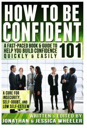 9781493561209: How To Be Confident 101: A Fast Paced Book & Guide To Help You Build Confidence: A Cure For Insecurity, Self-Doubt, and Low Self-Esteem