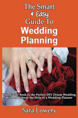 9781493571215: The Smart & Easy Guide To Wedding Planning: Your Guide Book to the Perfect DIY Dream Wedding With or Without the Help of a Wedding Planner