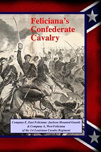 9781493571819: Feliciana's Confederate Cavalry: Company E, East Feliciana Jackson Mounted Guards & Company A, West Feliciana of the 1st Louisiana Cavalry Regiment (150th Civil War in Louisiana)