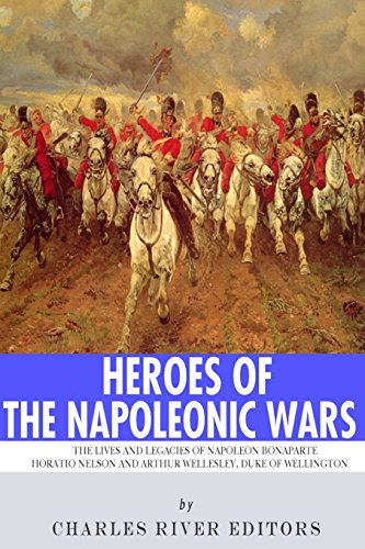 9781493575657: Heroes of the Napoleonic Wars: The Lives and Legacies of Napoleon Bonaparte, Horatio Nelson and Arthur Wellesley, the Duke of Wellington