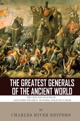9781493576586: The Greatest Generals of the Ancient World: The Lives and Legacies of Alexander the Great, Hannibal and Julius Caesar