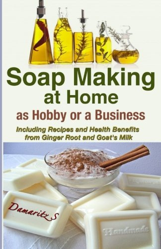 9781493583294: Soap Making At Home As a Hobby or a Business: Including Recipes and Health Benefits from Ginger Root and Goat's Milk
