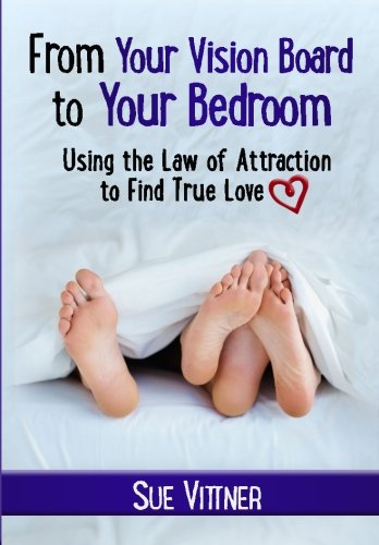 From Your Vision Board to Your Bedroom: Using the Law of Attraction to Find True Love: Sue Vittner