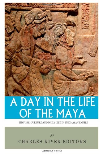 9781493590780: A Day in the Life of the Maya: History, Culture and Daily Life in the Mayan Empire