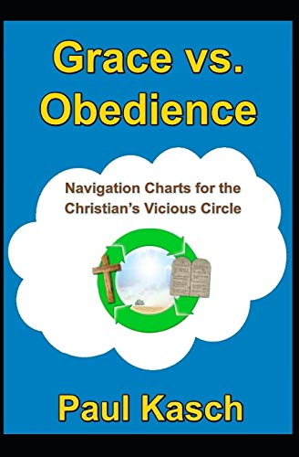 Grace vs. Obedience: Navigation Charts for the Christian?s Vicious Circle: Paul Kasch