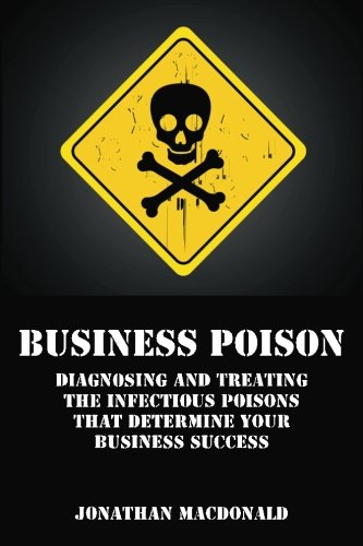 Business Poison: Diagnosing and treating the infectious poisons that determine your business ...