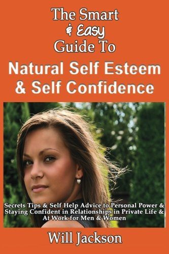 The Smart & Easy Guide To Natural Self Esteem & Self Confidence: Secrets Tips & Self ...