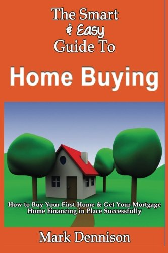9781493618248: The Smart & Easy Guide To Home Buying: How to Buy Your First Home & Get Your Mortgage Home Financing in Place Successfully