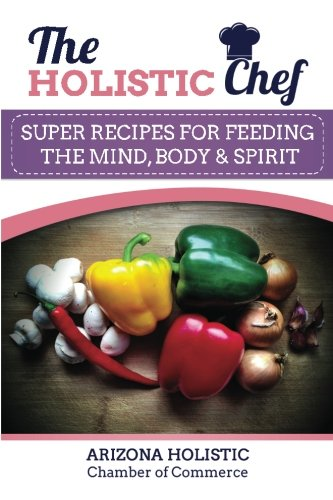 The Holistic Chef: Super Recipes for Feeding The Mind, Body & Spirit: Chamber of Commerce, ...