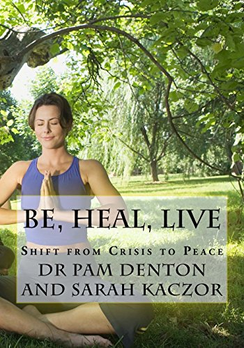 Be, Heal, Live: Shift From Crisis to Peace: Denton, Dr Pam