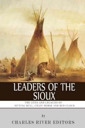 9781493657872: Leaders of the Sioux: The Lives and Legacies of Sitting Bull, Crazy Horse and Red Cloud