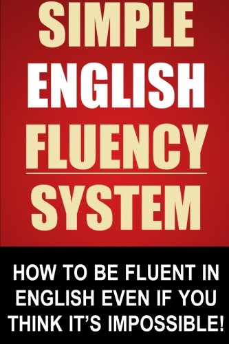 9781493659685: Simple English Fluency System: How To Be Fluent In English Even If You Think It's Impossible!