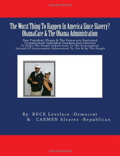 9781493675210: The Worst Thing To Happen In America Since Slavery ? ObamaCare & The Obama Administration: How President Obama & The Democrats Destroyed ... Subservient To, For & By The People