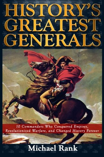 9781493676125: History's Greatest Generals: 10 Commanders Who Conquered Empires, Revolutionized Warfare, and Changed History Forever