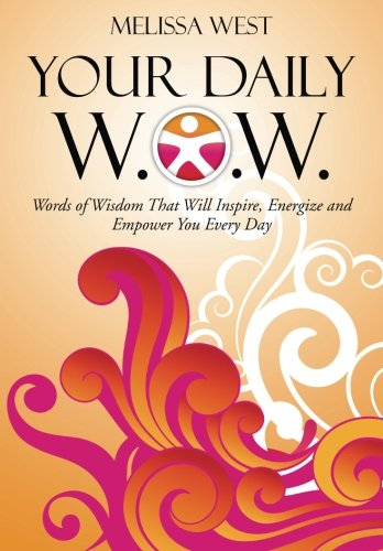 Your Daily W.O.W.: Words of Wisdom That Will Inspire, Energize and Empower You Every Day: Melissa ...