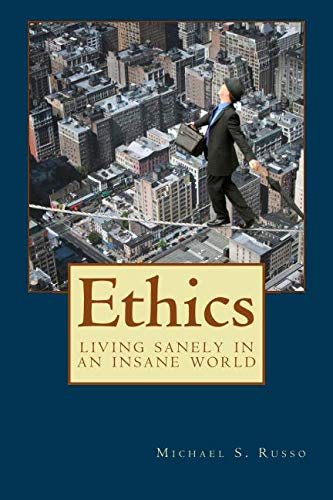 Ethics: Living Sanely in an Insane World: Russo, Michael S.
