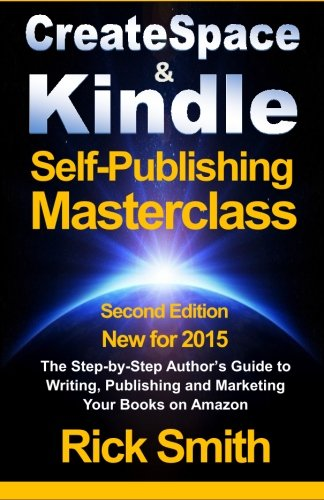 9781493697595: Createspace & Kindle Self-Publishing Masterclass: The Step-By-Step Author's Guide to Writing, Publishing, and Marketing Your Books On Amazon