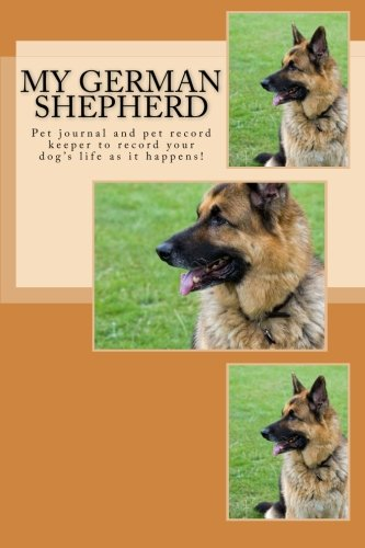 9781493721528: My German Shepherd: Pet journal and pet record keeper to record your dog's life as it happens!