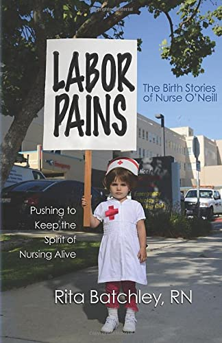 Labor Pains: Pushing to Keep the Spirit of Nursing Alive: Rn, Batchley; Rita; Garcia, Muriel (...