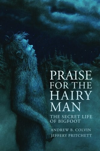 Praise For the Hairy Man: The Secret Life of Bigfoot: Colvin, Andrew; Pritchett, Jeffery