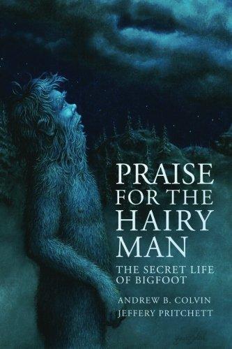 Praise For the Hairy Man: The Secret Life of Bigfoot: Andrew Colvin