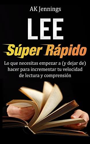 9781493735846: Lee Súper Rápido: Lo que necesitas hacer para incrementar tu velocidad de Lectura y Comprensión (Spanish Edition)