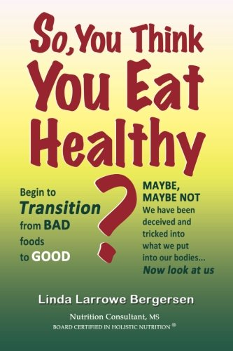 9781493743896: So, You Think You Eat Healthy?: Transition from bad foods to good