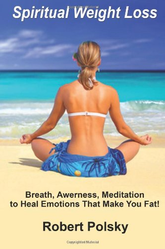 9781493751921: Spiritual Weight Loss: Breath, Awareness, Meditation to Heal Emotions That Make You Fat! (Spiritual Weight Loss; Healing Emotional Over Eating)