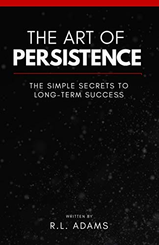 The Art of Persistence: The Simple Secrets to Long-Term Success (Inspirational Books Series) (...