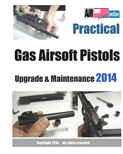 9781493764372: Practical Gas Airsoft Pistols Upgrade & Maintenance 2014: Covering the fundamentals of Blowback Gas Pistol technology