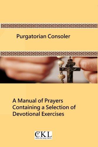 Purgatorian Consoler: A Manual of Prayers Containing a Selection of Devotional Exercises Originally...